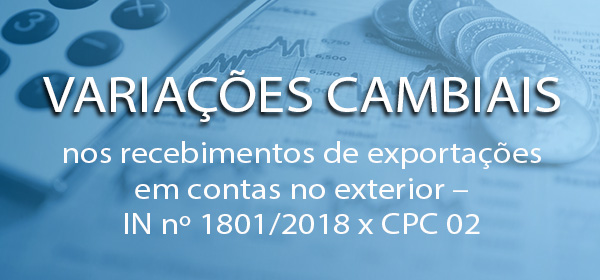 Variações Cambiais nos recebimentos de EXPORTAÇÕES em contas NO EXTERIOR – IN Nº 1801/2018 x CPC 02