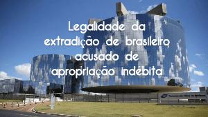 MPF defende legalidade da extradição de brasileiro acusado de apropriação indébita