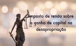 Não incide imposto de renda sobre valores decorrentes de indenização de desapropriação