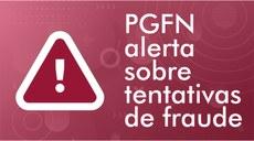 Alerta: Tentativas de fraude em nome da PGFN